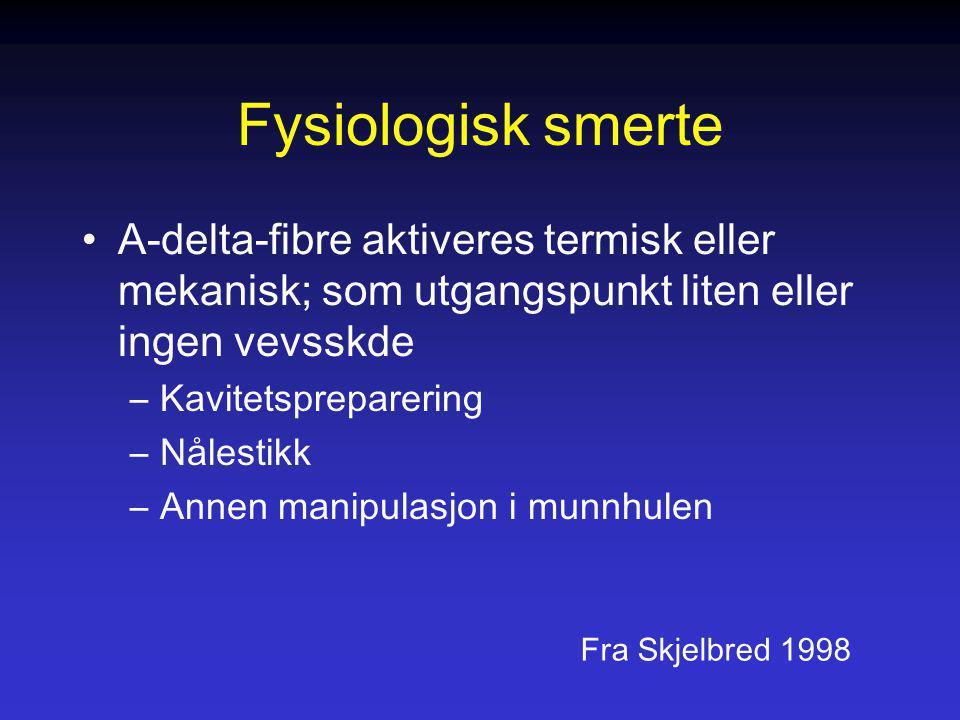 Fysiologisk smerte A-delta-fibre aktiveres termisk eller mekanisk; som utgangspunkt liten eller ingen vevsskde –Kavitetspreparering –Nålestikk –Annen