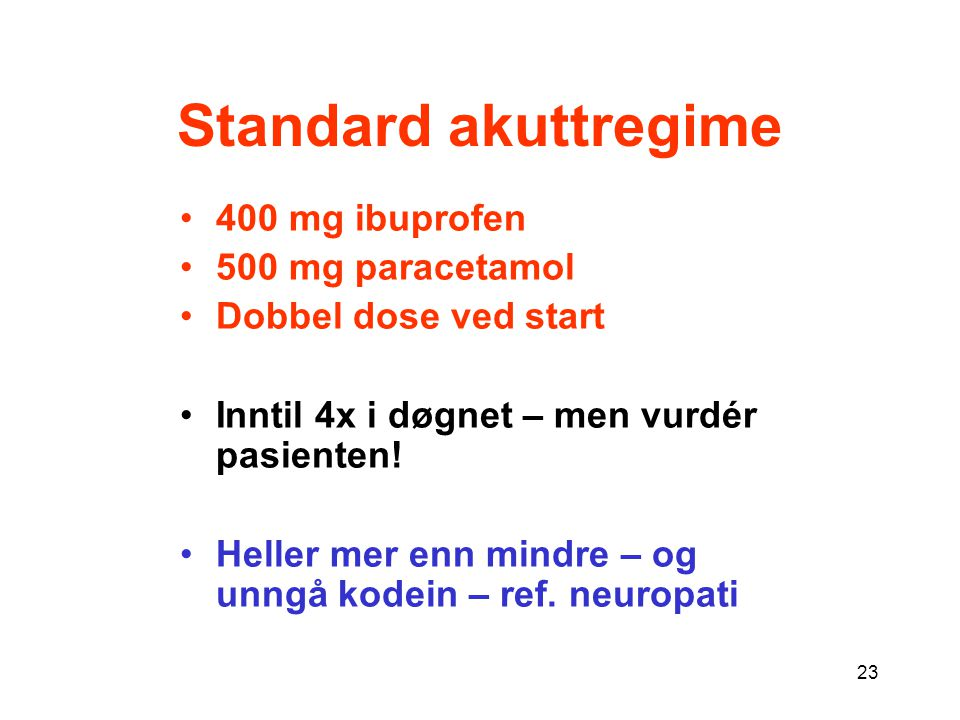 23 Standard akuttregime 400 mg ibuprofen 500 mg paracetamol Dobbel dose ved start Inntil 4x i døgnet – men vurdér pasienten! Heller mer enn mindre – o
