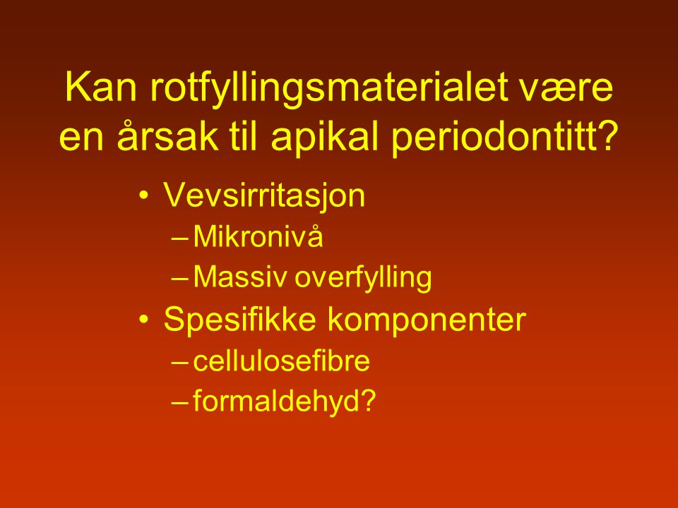 Kan rotfyllingsmaterialet være en årsak til apikal periodontitt? Vevsirritasjon –Mikronivå –Massiv overfylling Spesifikke komponenter –cellulosefibre