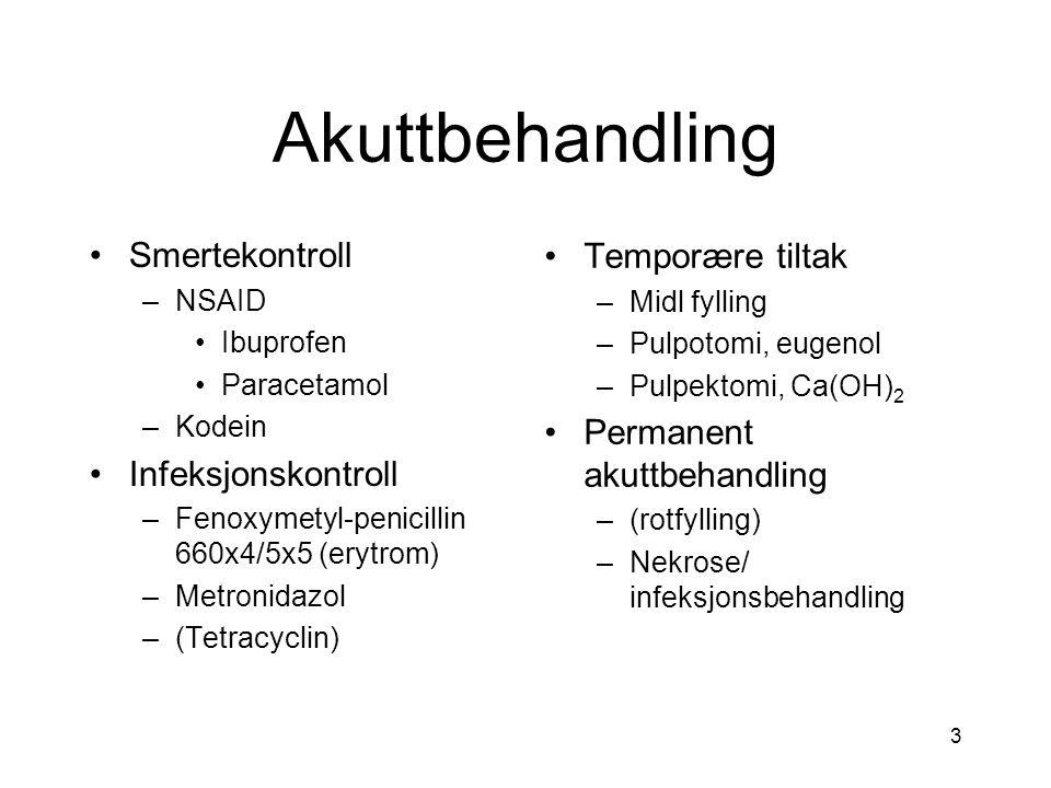 3 Akuttbehandling Smertekontroll –NSAID Ibuprofen Paracetamol –Kodein Infeksjonskontroll –Fenoxymetyl-penicillin 660x4/5x5 (erytrom) –Metronidazol –(Tetracyclin) Temporære tiltak –Midl fylling –Pulpotomi, eugenol –Pulpektomi, Ca(OH) 2 Permanent akuttbehandling –(rotfylling) –Nekrose/ infeksjonsbehandling