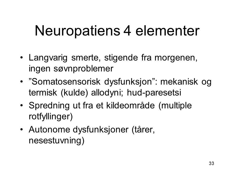 33 Neuropatiens 4 elementer Langvarig smerte, stigende fra morgenen, ingen søvnproblemer Somatosensorisk dysfunksjon : mekanisk og termisk (kulde) allodyni; hud-paresetsi Spredning ut fra et kildeområde (multiple rotfyllinger) Autonome dysfunksjoner (tårer, nesestuvning)