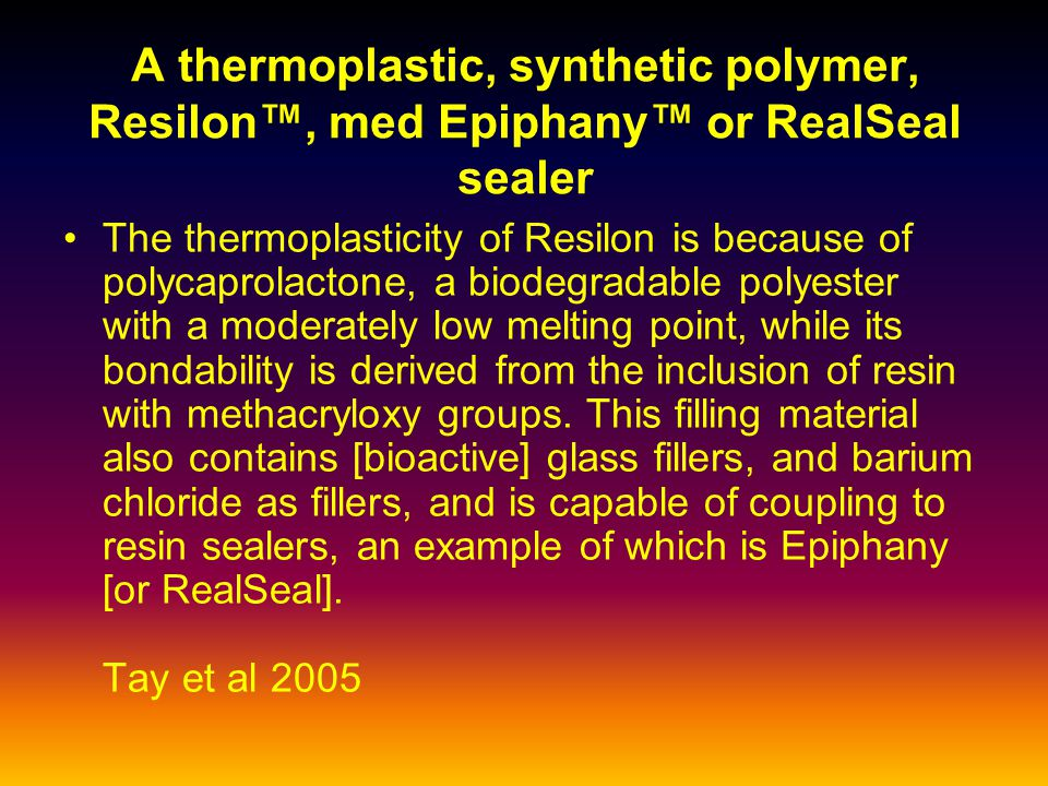 A thermoplastic, synthetic polymer, Resilon™, med Epiphany™ or RealSeal sealer The thermoplasticity of Resilon is because of polycaprolactone, a biodegradable polyester with a moderately low melting point, while its bondability is derived from the inclusion of resin with methacryloxy groups.