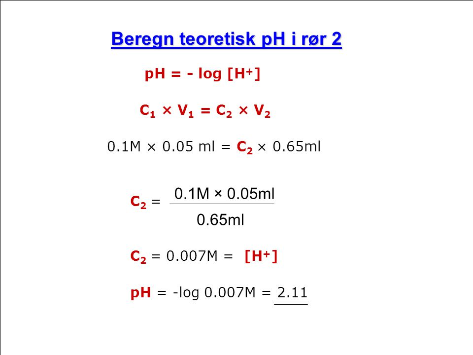 Beregn teoretisk pH i rør 2 pH = - log [H + ] C 1 × V 1 = C 2 × V 2 0.1M × 0.05 ml = C 2 × 0.65ml C 2 = C 2 = 0.007M = [H + ] pH = -log 0.007M = 2.11 0.1M × 0.05ml 0.65ml