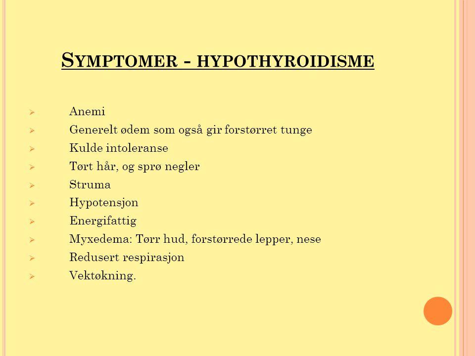 S YMPTOMER - HYPOTHYROIDISME  Anemi  Generelt ødem som også gir forstørret tunge  Kulde intoleranse  Tørt hår, og sprø negler  Struma  Hypotensj