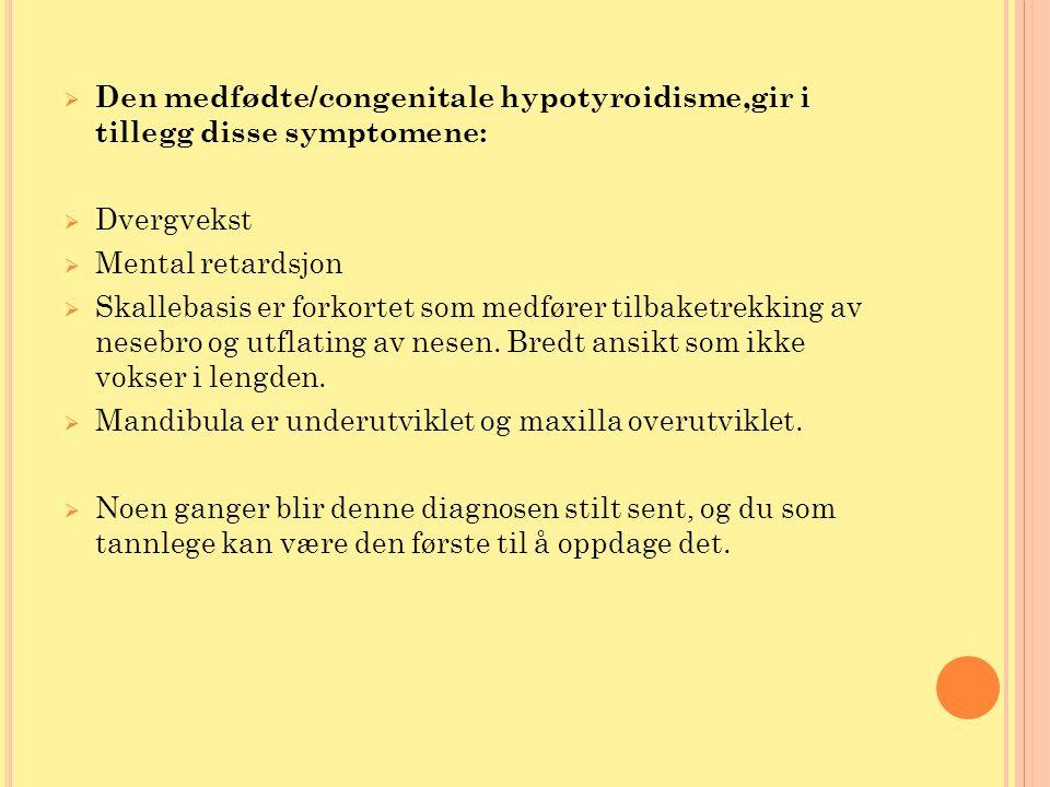  Den medfødte/congenitale hypotyroidisme,gir i tillegg disse symptomene:  Dvergvekst  Mental retardsjon  Skallebasis er forkortet som medfører til