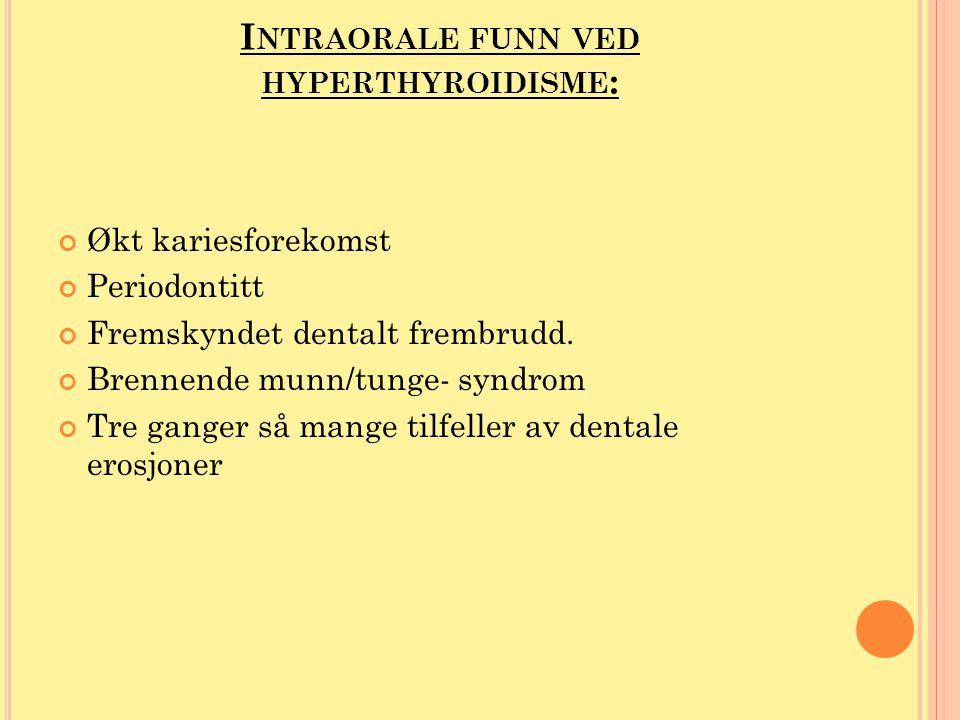 I NTRAORALE FUNN VED HYPERTHYROIDISME : Økt kariesforekomst Periodontitt Fremskyndet dentalt frembrudd. Brennende munn/tunge- syndrom Tre ganger så ma