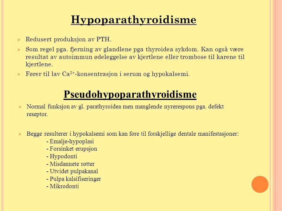 Hypoparathyroidisme  Redusert produksjon av PTH.  Som regel pga. fjerning av glandlene pga thyroidea sykdom. Kan også være resultat av autoimmun øde