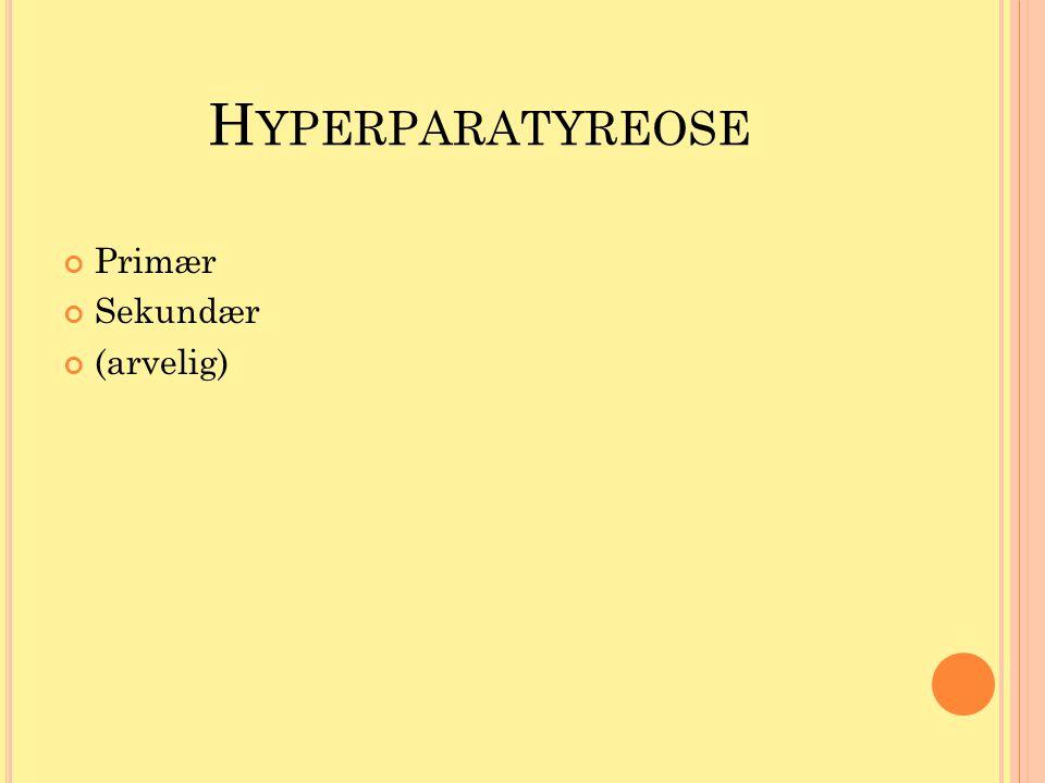 H YPERPARATYREOSE Primær Sekundær (arvelig)