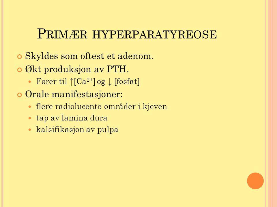 P RIMÆR HYPERPARATYREOSE Skyldes som oftest et adenom. Økt produksjon av PTH. Fører til ↑[Ca 2+ ] og ↓ [fosfat] Orale manifestasjoner: flere radioluce