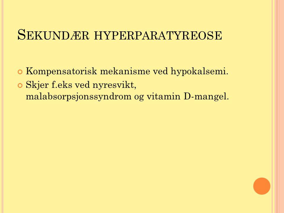 S EKUNDÆR HYPERPARATYREOSE Kompensatorisk mekanisme ved hypokalsemi. Skjer f.eks ved nyresvikt, malabsorpsjonssyndrom og vitamin D-mangel.