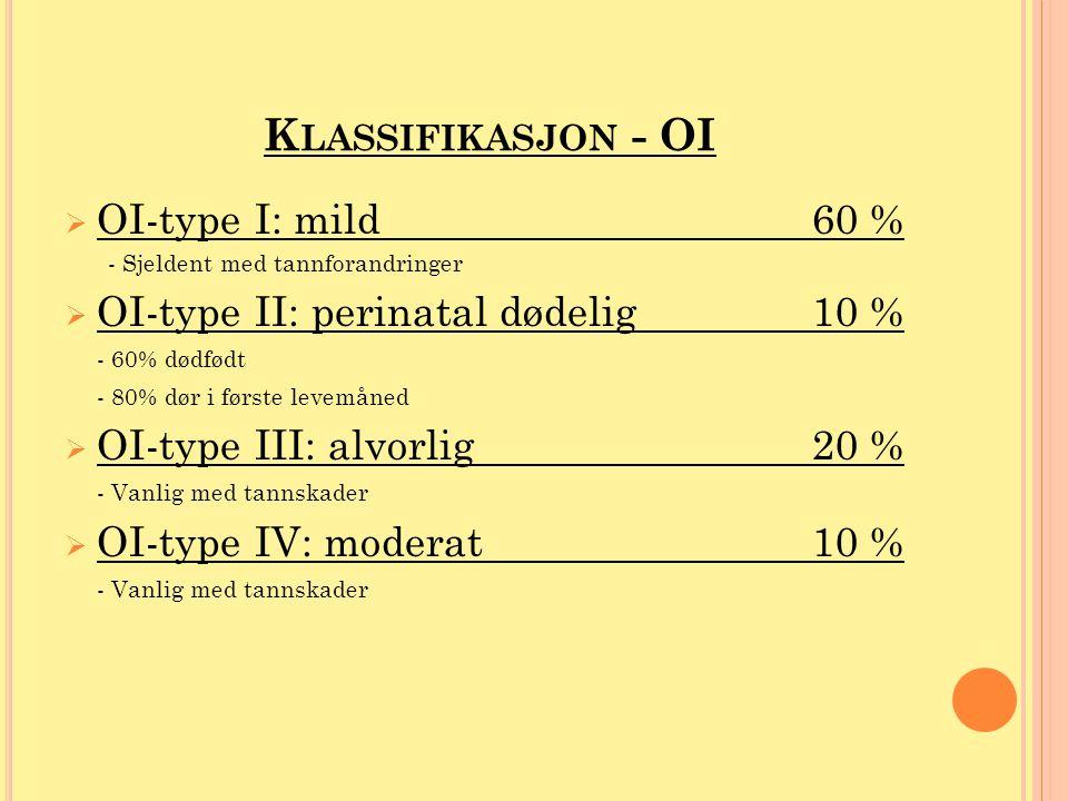K LASSIFIKASJON - OI  OI-type I: mild60 % - Sjeldent med tannforandringer  OI-type II: perinatal dødelig10 % - 60% dødfødt - 80% dør i første levemå