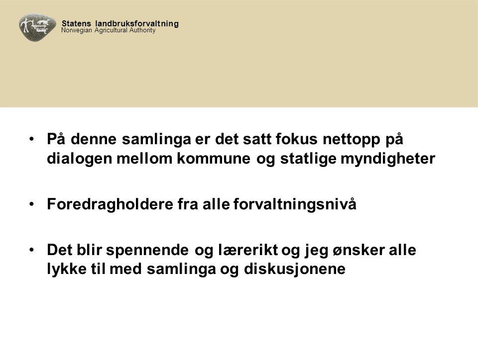 Statens landbruksforvaltning Norwegian Agricultural Authority På denne samlinga er det satt fokus nettopp på dialogen mellom kommune og statlige myndigheter Foredragholdere fra alle forvaltningsnivå Det blir spennende og lærerikt og jeg ønsker alle lykke til med samlinga og diskusjonene