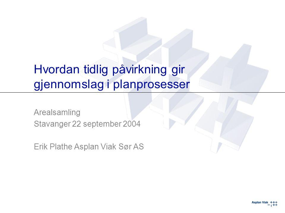 Hvordan tidlig påvirkning gir gjennomslag i planprosesser Arealsamling Stavanger 22 september 2004 Erik Plathe Asplan Viak Sør AS