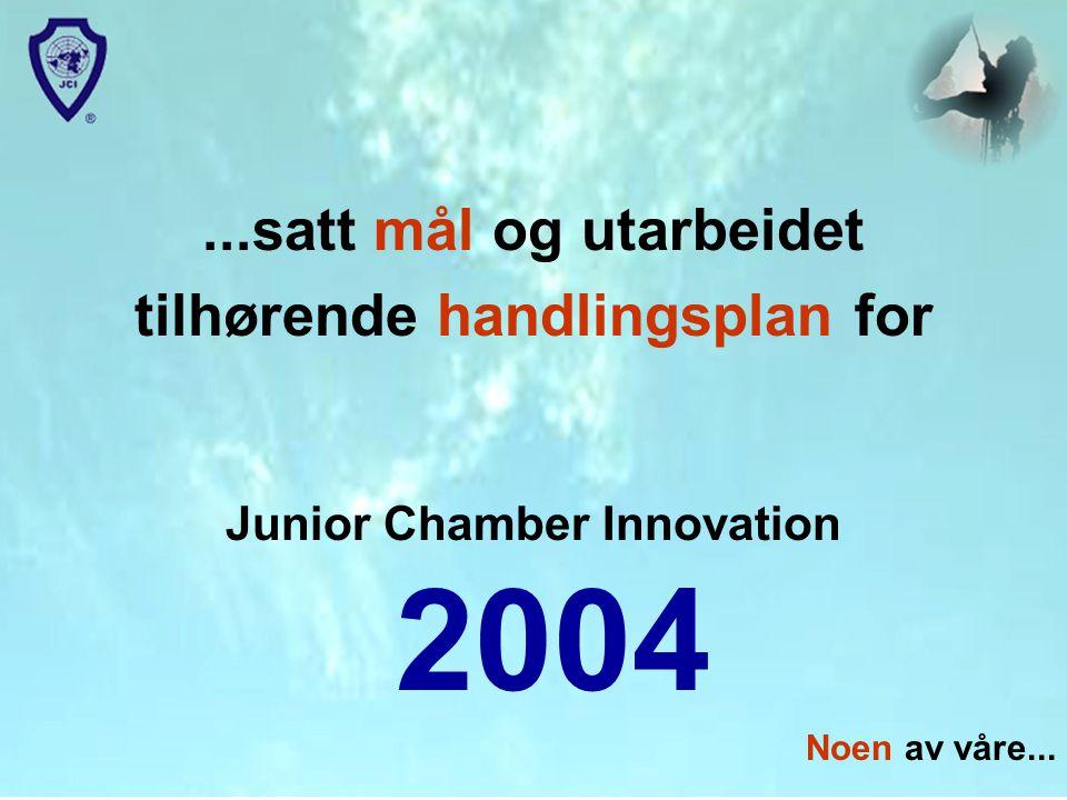 ...satt mål og utarbeidet tilhørende handlingsplan for Junior Chamber Innovation 2004 Noen av våre...