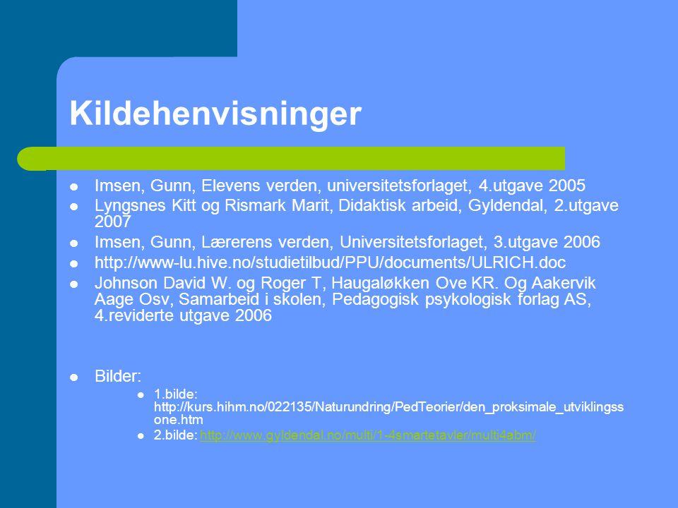 Kildehenvisninger Imsen, Gunn, Elevens verden, universitetsforlaget, 4.utgave 2005 Lyngsnes Kitt og Rismark Marit, Didaktisk arbeid, Gyldendal, 2.utgave 2007 Imsen, Gunn, Lærerens verden, Universitetsforlaget, 3.utgave 2006 http://www-lu.hive.no/studietilbud/PPU/documents/ULRICH.doc Johnson David W.