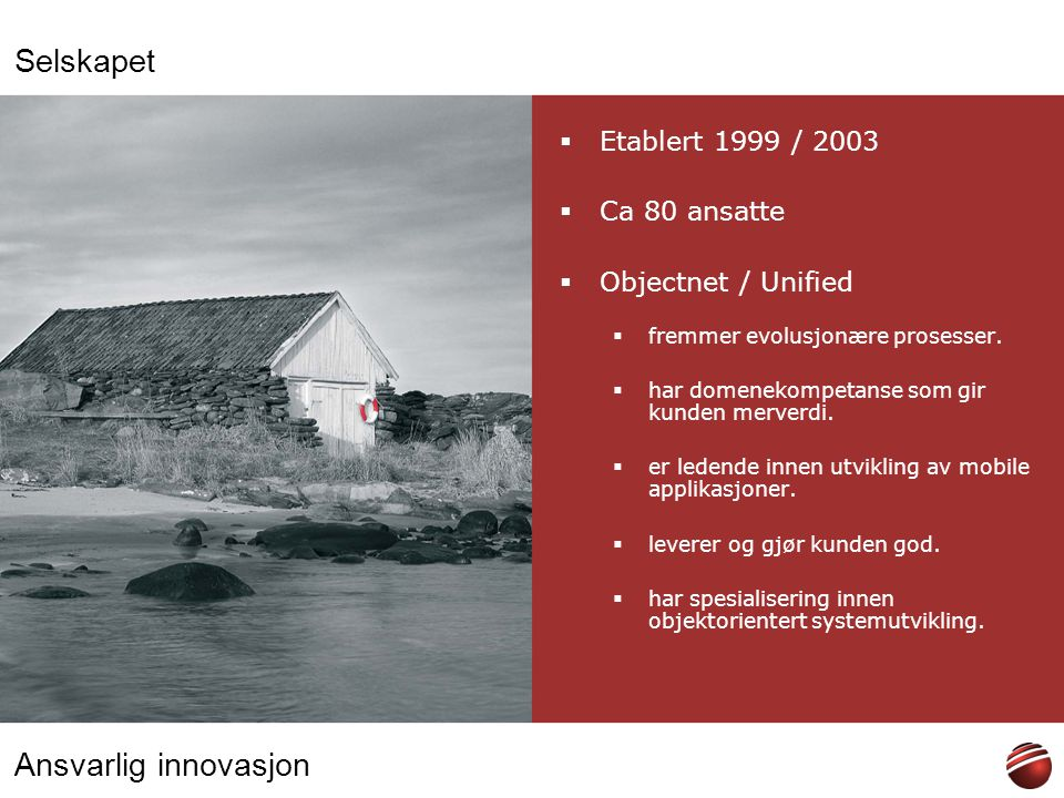 Ansvarlig innovasjon Selskapet  Etablert 1999 / 2003  Ca 80 ansatte  Objectnet / Unified  fremmer evolusjonære prosesser.  har domenekompetanse s