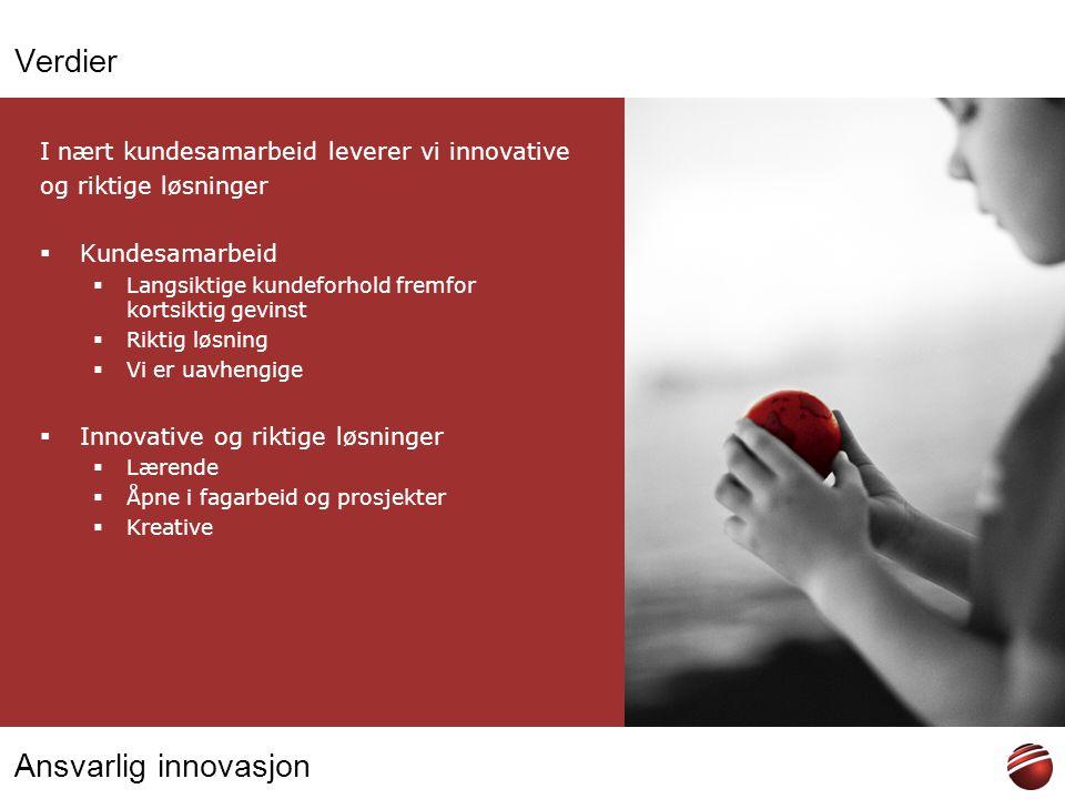 Ansvarlig innovasjon Verdier I nært kundesamarbeid leverer vi innovative og riktige løsninger  Kundesamarbeid  Langsiktige kundeforhold fremfor kort