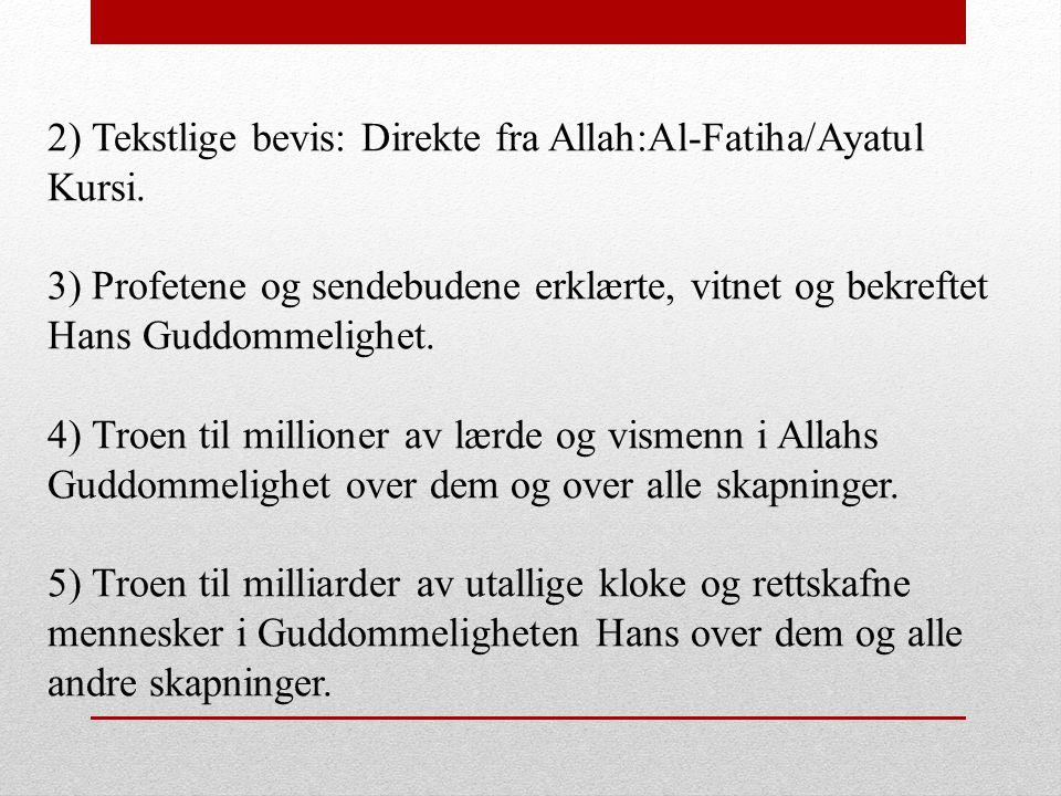 2) Tekstlige bevis: Direkte fra Allah:Al-Fatiha/Ayatul Kursi. 3) Profetene og sendebudene erklærte, vitnet og bekreftet Hans Guddommelighet. 4) Troen