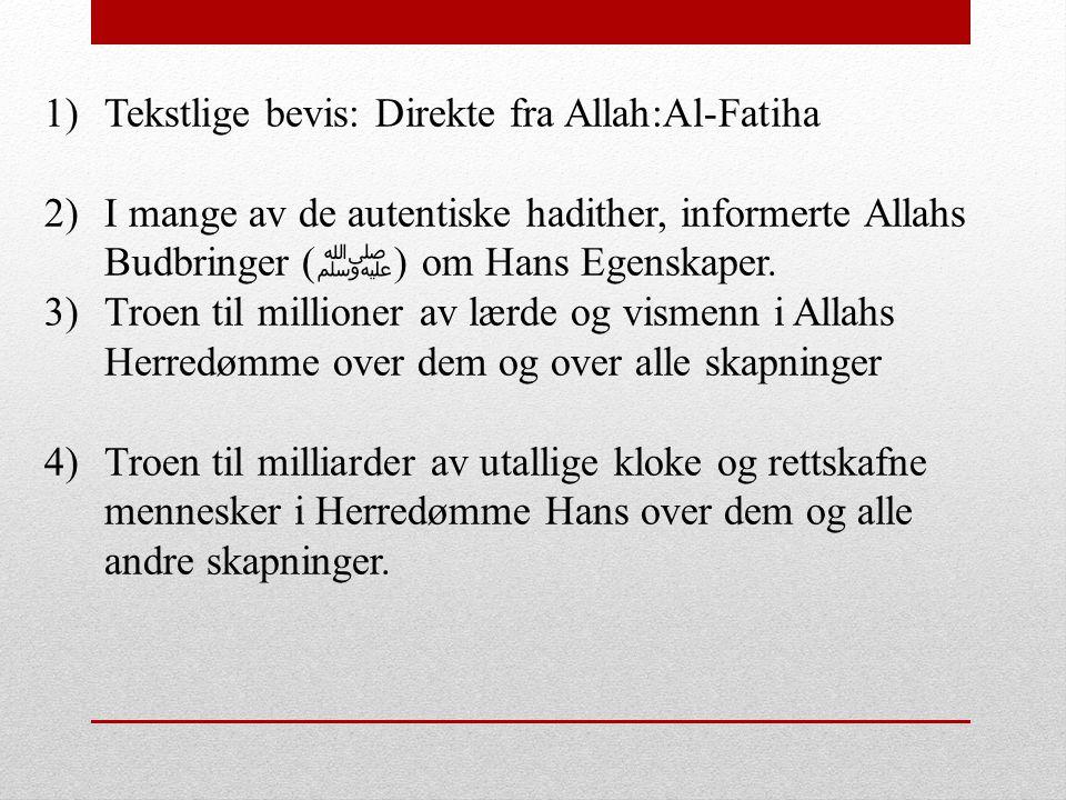 1)Tekstlige bevis: Direkte fra Allah:Al-Fatiha 2)I mange av de autentiske hadither, informerte Allahs Budbringer ( ﷺ ) om Hans Egenskaper. 3)Troen til