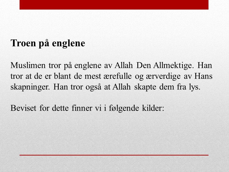 Troen på englene Muslimen tror på englene av Allah Den Allmektige. Han tror at de er blant de mest ærefulle og ærverdige av Hans skapninger. Han tror