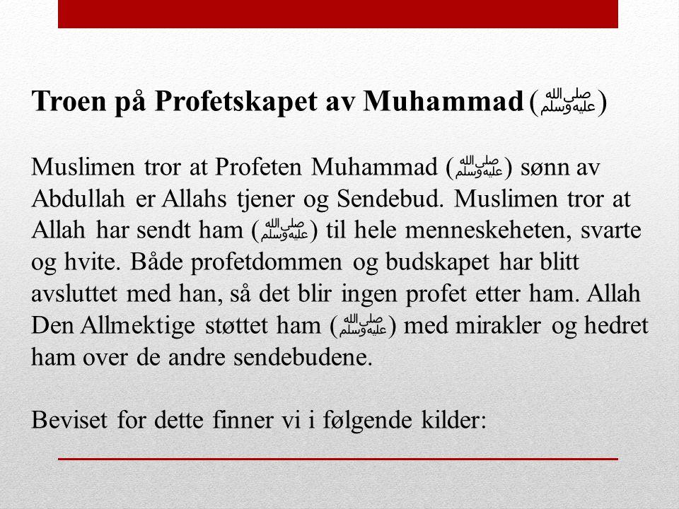 Troen på Profetskapet av Muhammad ( ﷺ ) Muslimen tror at Profeten Muhammad ( ﷺ ) sønn av Abdullah er Allahs tjener og Sendebud. Muslimen tror at Allah