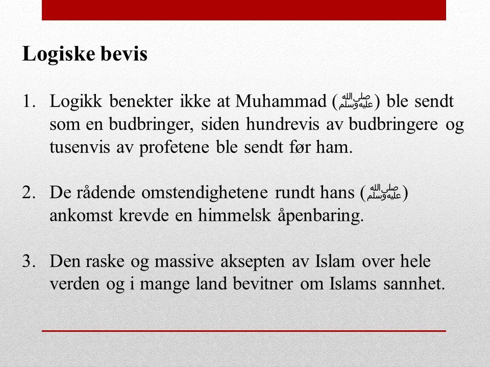 Logiske bevis 1.Logikk benekter ikke at Muhammad ( ﷺ ) ble sendt som en budbringer, siden hundrevis av budbringere og tusenvis av profetene ble sendt
