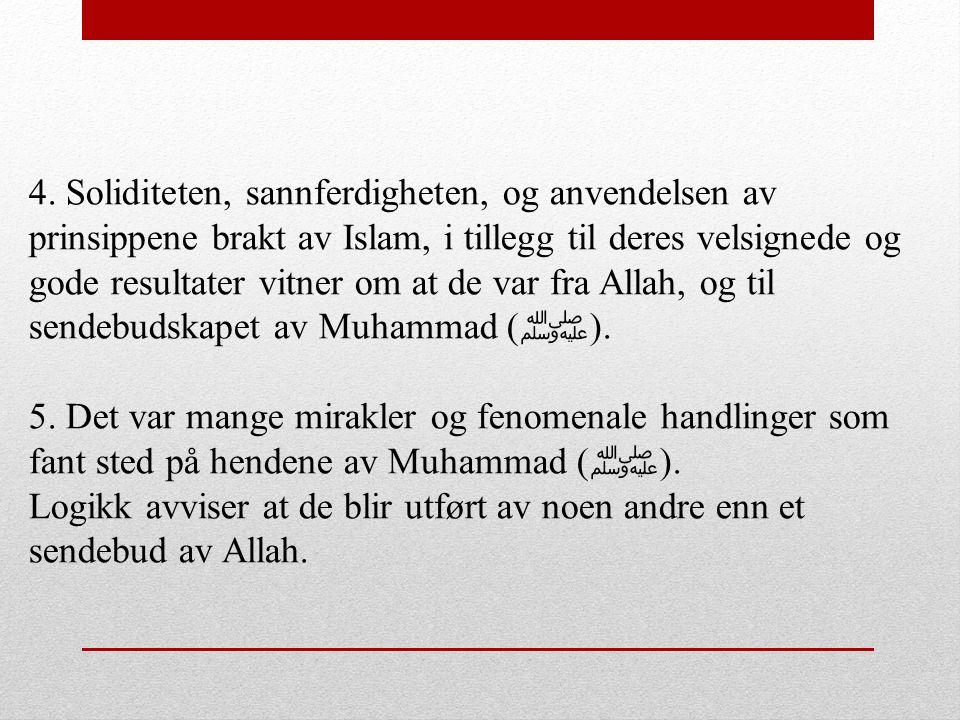 4. Soliditeten, sannferdigheten, og anvendelsen av prinsippene brakt av Islam, i tillegg til deres velsignede og gode resultater vitner om at de var f