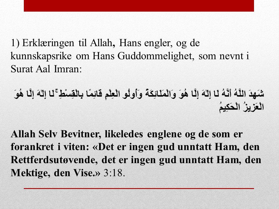 1) Erklæringen til Allah, Hans engler, og de kunnskapsrike om Hans Guddommelighet, som nevnt i Surat Aal Imran: شَهِدَ اللَّهُ أَنَّهُ لَا إِلَٰهَ إِل