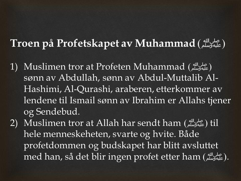 Troen på Profetskapet av Muhammad ( ﷺ ) 1)Muslimen tror at Profeten Muhammad ( ﷺ ) sønn av Abdullah, sønn av Abdul-Muttalib Al- Hashimi, Al-Qurashi, a