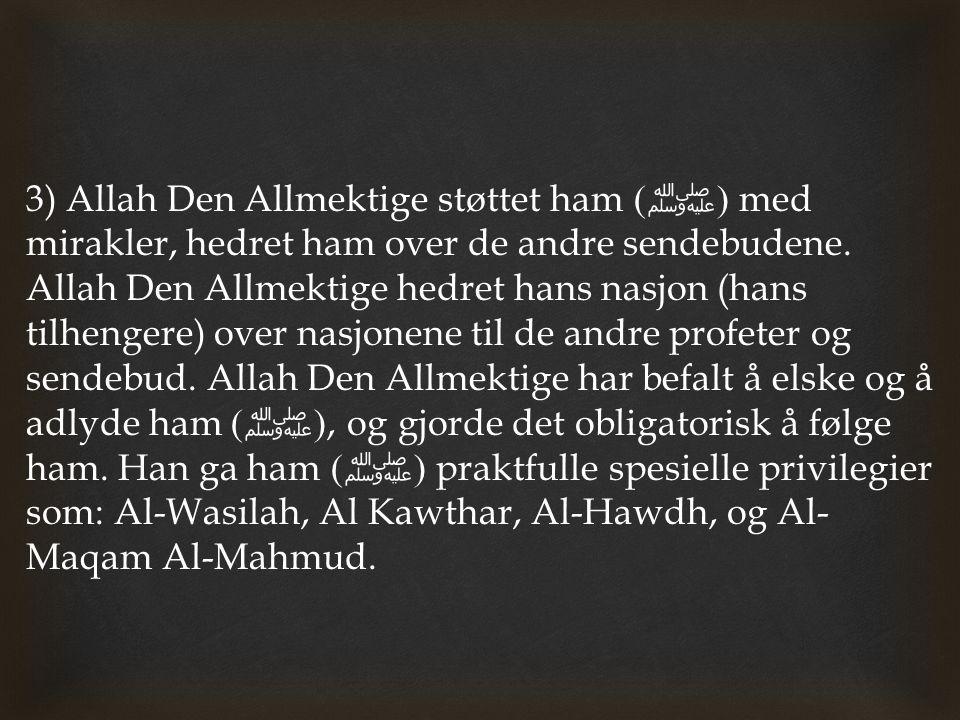 3) Allah Den Allmektige støttet ham ( ﷺ ) med mirakler, hedret ham over de andre sendebudene. Allah Den Allmektige hedret hans nasjon (hans tilhengere