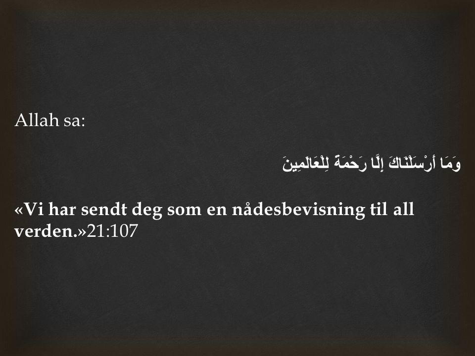 Allah sa: وَمَا أَرْسَلْنَاكَ إِلَّا رَحْمَةً لِلْعَالَمِينَ «Vi har sendt deg som en nådesbevisning til all verden.» 21:107