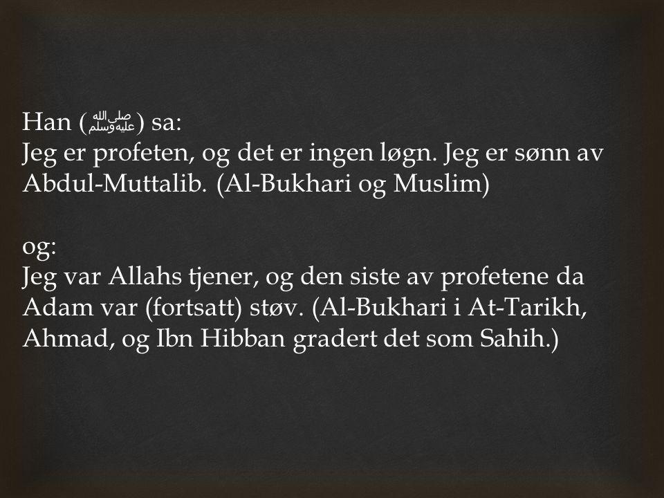 Han ( ﷺ ) sa: Jeg er profeten, og det er ingen løgn. Jeg er sønn av Abdul-Muttalib. (Al-Bukhari og Muslim) og: Jeg var Allahs tjener, og den siste av