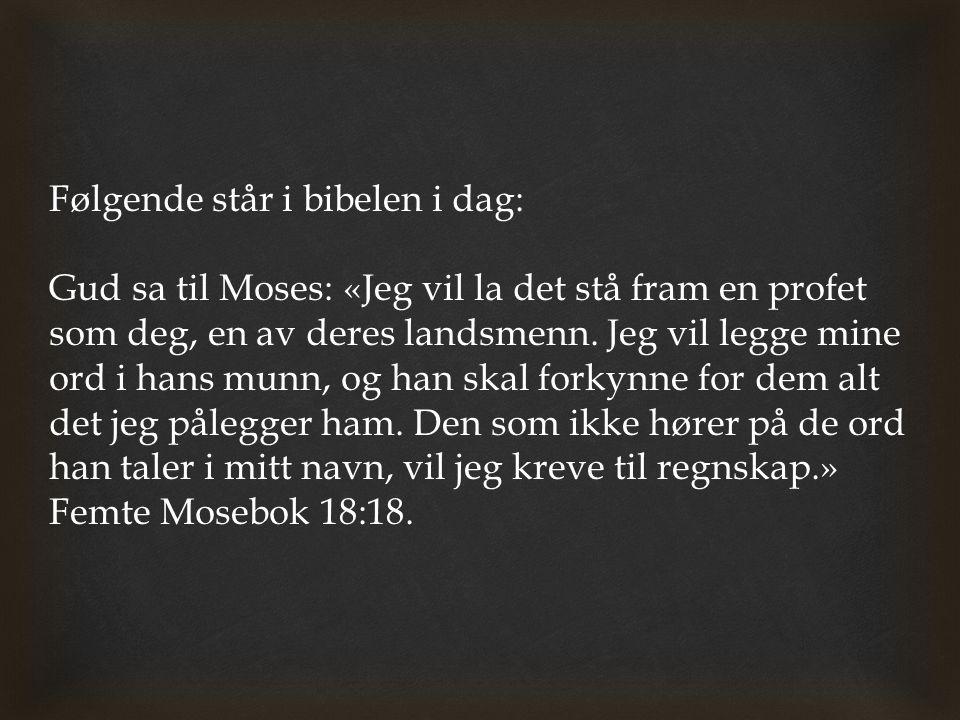 Følgende står i bibelen i dag: Gud sa til Moses: «Jeg vil la det stå fram en profet som deg, en av deres landsmenn. Jeg vil legge mine ord i hans munn