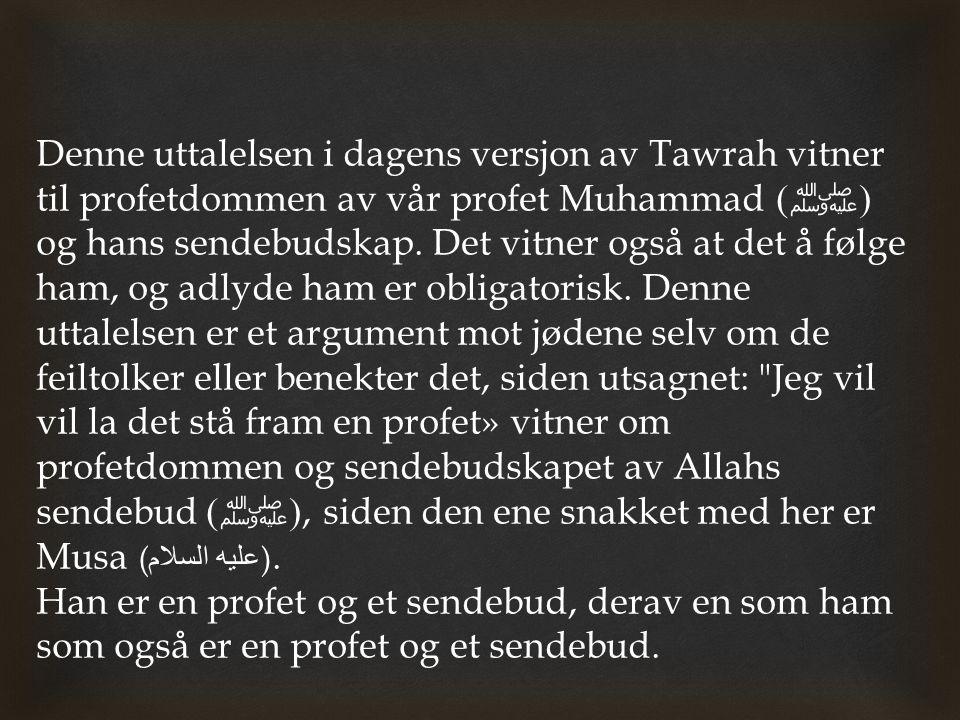 Denne uttalelsen i dagens versjon av Tawrah vitner til profetdommen av vår profet Muhammad ( ﷺ ) og hans sendebudskap. Det vitner også at det å følge