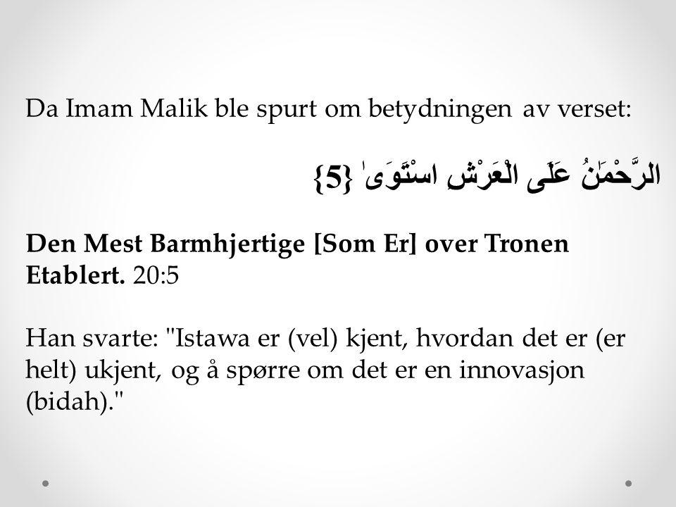 Da Imam Malik ble spurt om betydningen av verset: الرَّحْمَٰنُ عَلَى الْعَرْشِ اسْتَوَىٰ {5} Den Mest Barmhjertige [Som Er] over Tronen Etablert. 20:5