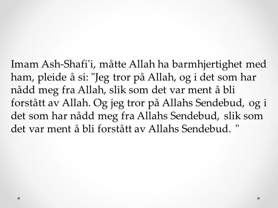 Imam Ash-Shafi'i, måtte Allah ha barmhjertighet med ham, pleide å si:
