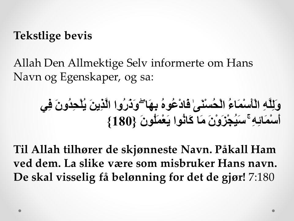 Tekstlige bevis Allah Den Allmektige Selv informerte om Hans Navn og Egenskaper, og sa: وَلِلَّهِ الْأَسْمَاءُ الْحُسْنَىٰ فَادْعُوهُ بِهَا ۖ وَذَرُوا