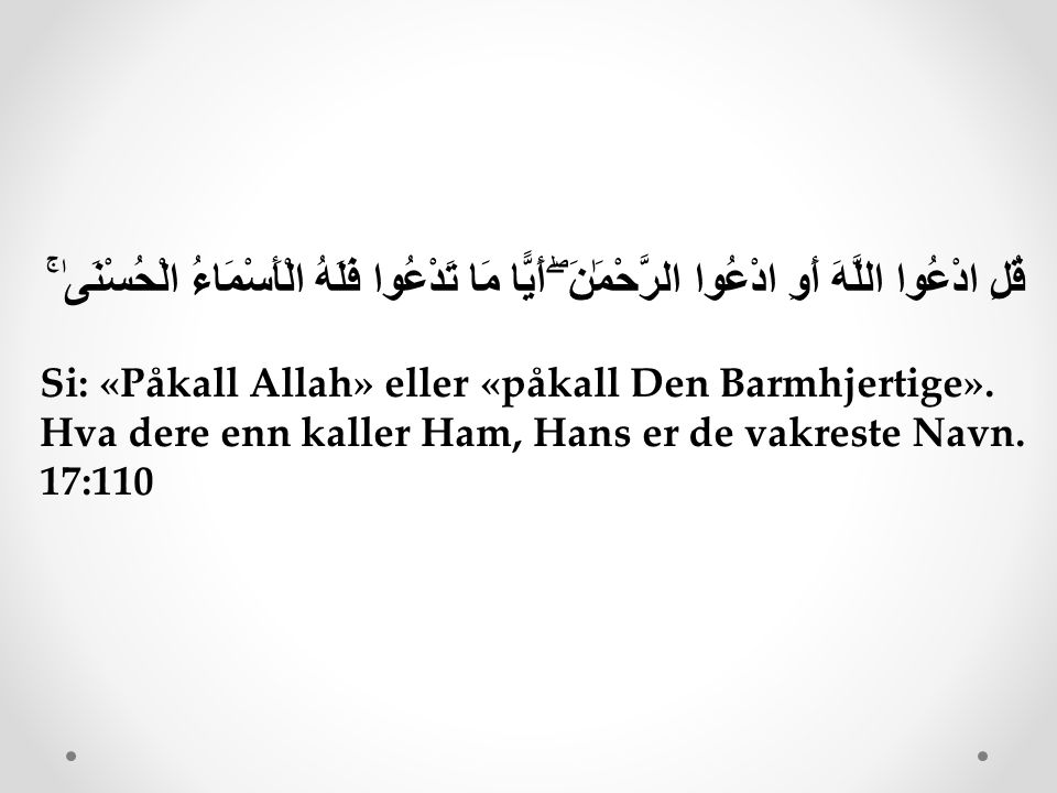 قُلِ ادْعُوا اللَّهَ أَوِ ادْعُوا الرَّحْمَٰنَ ۖ أَيًّا مَا تَدْعُوا فَلَهُ الْأَسْمَاءُ الْحُسْنَىٰ ۚ Si: «Påkall Allah» eller «påkall Den Barmhjerti