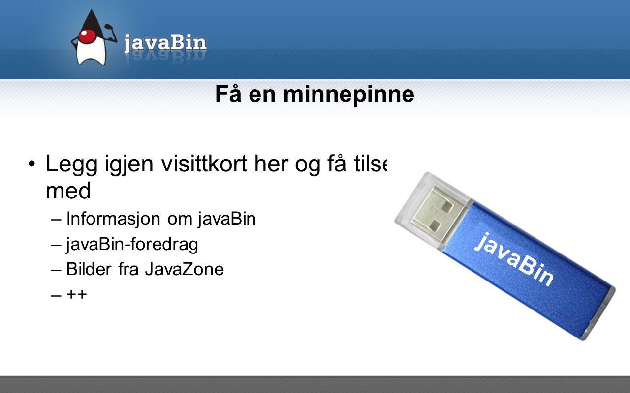 Få en minnepinne Legg igjen visittkort her og få tilsendt en minnepinne med –Informasjon om javaBin –javaBin-foredrag –Bilder fra JavaZone –++ javaBin