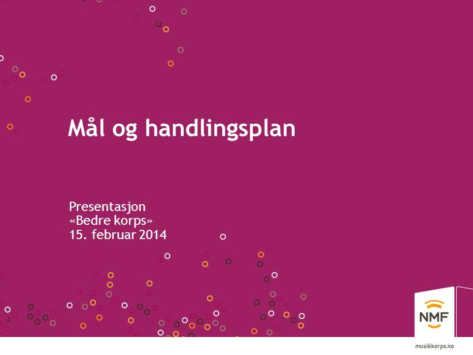 Mål og handlingsplan Presentasjon «Bedre korps» 15. februar 2014