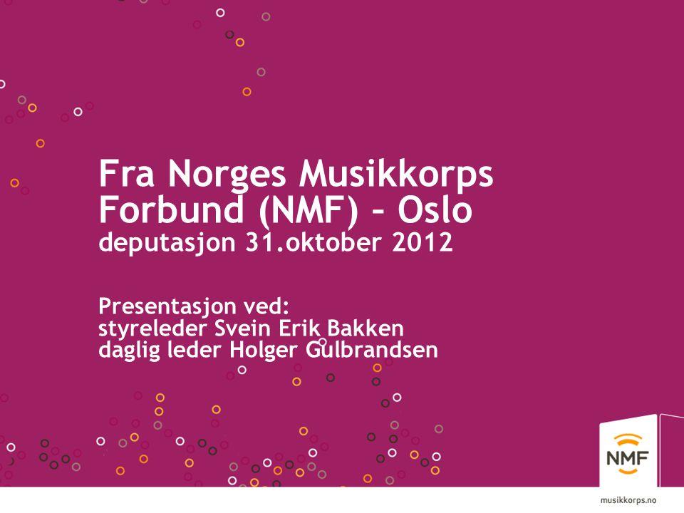 Fra Norges Musikkorps Forbund (NMF) – Oslo deputasjon 31.oktober 2012 Presentasjon ved: styreleder Svein Erik Bakken daglig leder Holger Gulbrandsen