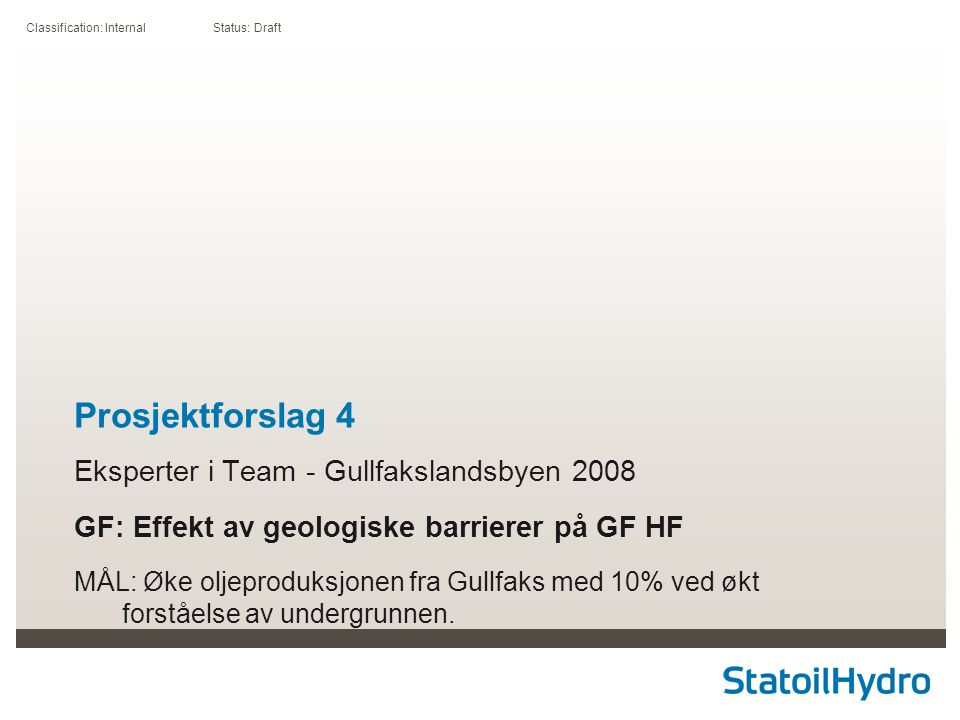 Classification: Internal Status: Draft Prosjektforslag 4 Eksperter i Team - Gullfakslandsbyen 2008 GF: Effekt av geologiske barrierer på GF HF MÅL: Øke oljeproduksjonen fra Gullfaks med 10% ved økt forståelse av undergrunnen.