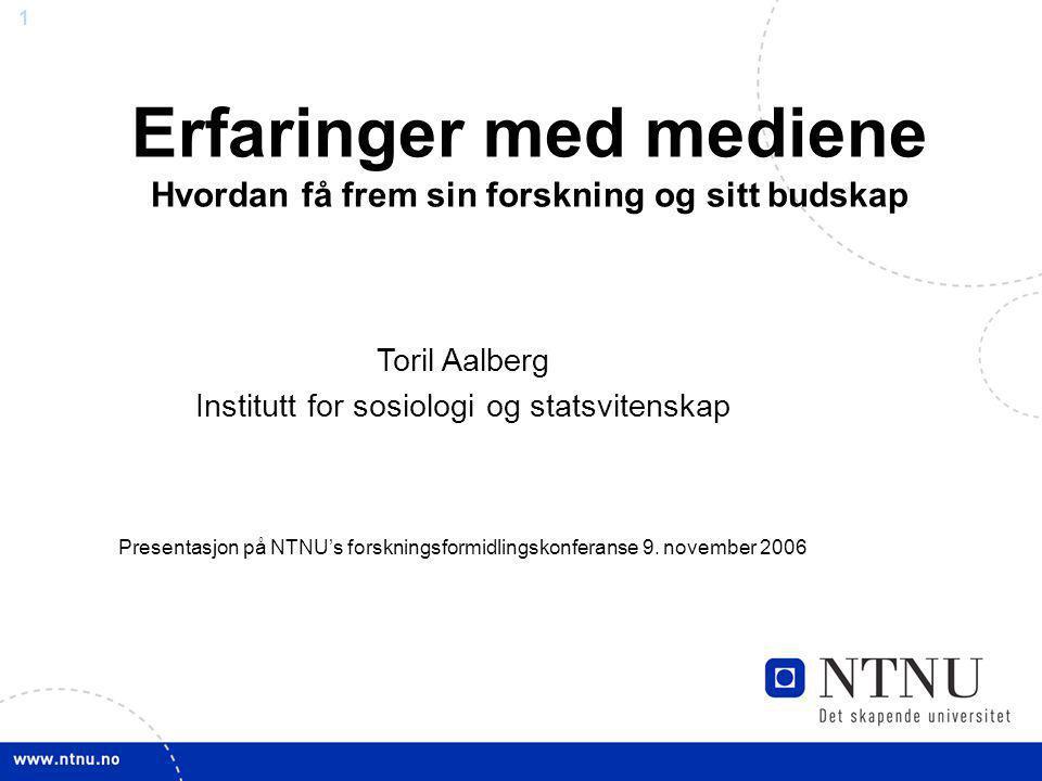 1 Erfaringer med mediene Hvordan få frem sin forskning og sitt budskap Toril Aalberg Institutt for sosiologi og statsvitenskap Presentasjon på NTNU's forskningsformidlingskonferanse 9.