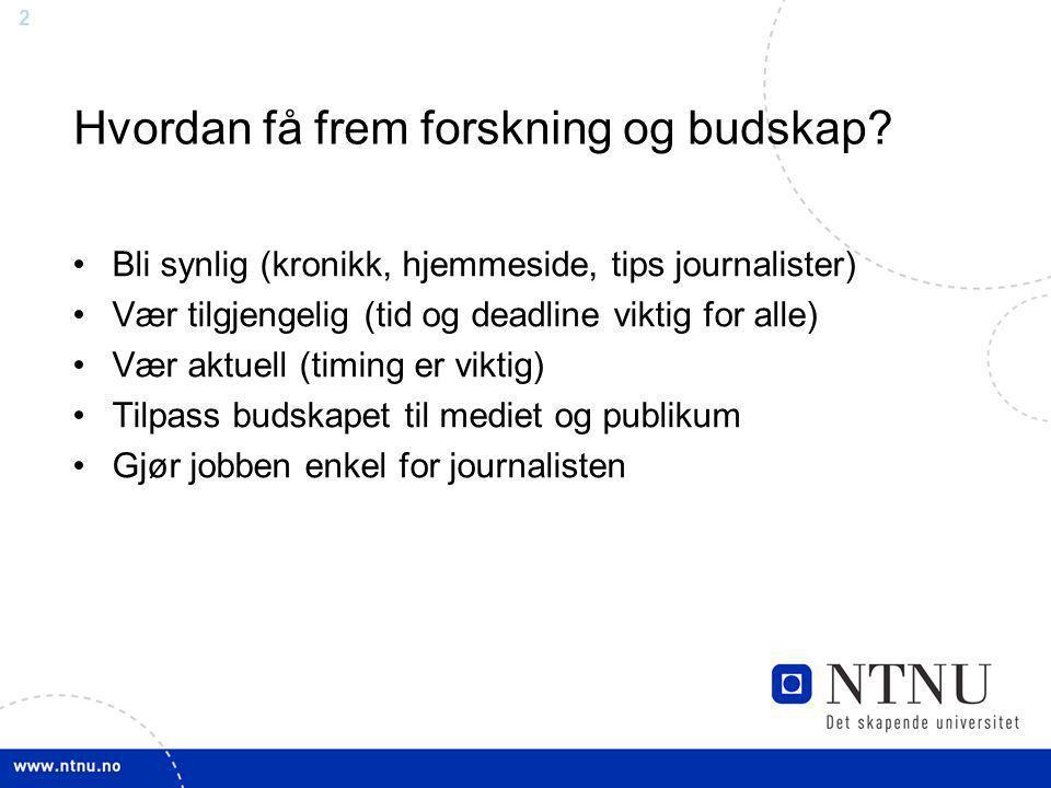 2 Hvordan få frem forskning og budskap? Bli synlig (kronikk, hjemmeside, tips journalister) Vær tilgjengelig (tid og deadline viktig for alle) Vær akt