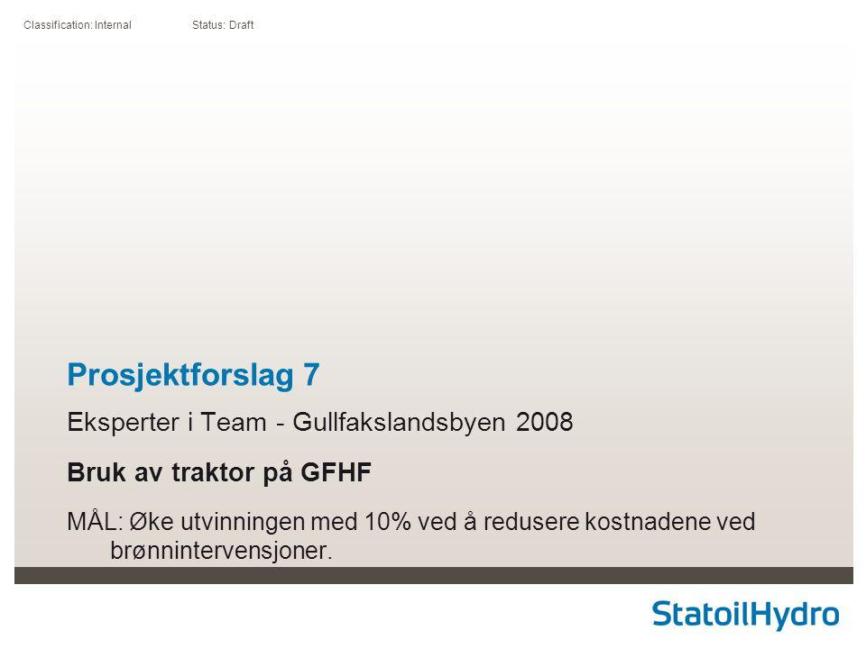 Classification: Internal Status: Draft Prosjektforslag 7 Eksperter i Team - Gullfakslandsbyen 2008 Bruk av traktor på GFHF MÅL: Øke utvinningen med 10% ved å redusere kostnadene ved brønnintervensjoner.