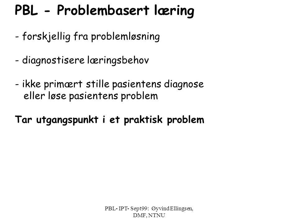 PBL- IPT- Sept99: Øyvind Ellingsen, DMF, NTNU Grunnlegggende trinn i PBL Identifisere relevant problem Brainstorm - Hypotesestesting - Ubesvarte spørsmål Definere relevante oppnåelige delmål for egen læring Evaluere innhold og gruppeprosess - refleksjon og feedback: 5-15 min.