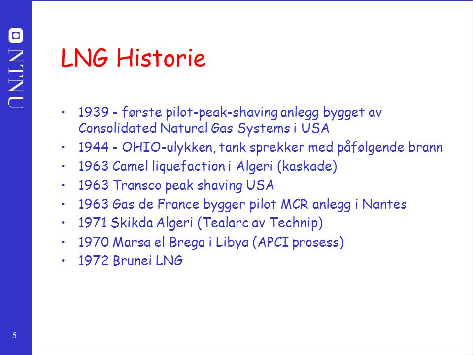 5 LNG Historie 1939 - første pilot-peak-shaving anlegg bygget av Consolidated Natural Gas Systems i USA 1944 - OHIO-ulykken, tank sprekker med påfølgende brann 1963 Camel liquefaction i Algeri (kaskade) 1963 Transco peak shaving USA 1963 Gas de France bygger pilot MCR anlegg i Nantes 1971 Skikda Algeri (Tealarc av Technip) 1970 Marsa el Brega i Libya (APCI prosess) 1972 Brunei LNG