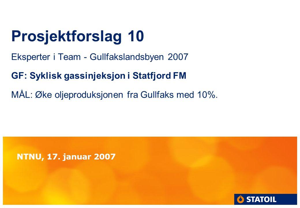 Prosjektforslag 10 Eksperter i Team - Gullfakslandsbyen 2007 GF: Syklisk gassinjeksjon i Statfjord FM MÅL: Øke oljeproduksjonen fra Gullfaks med 10%.