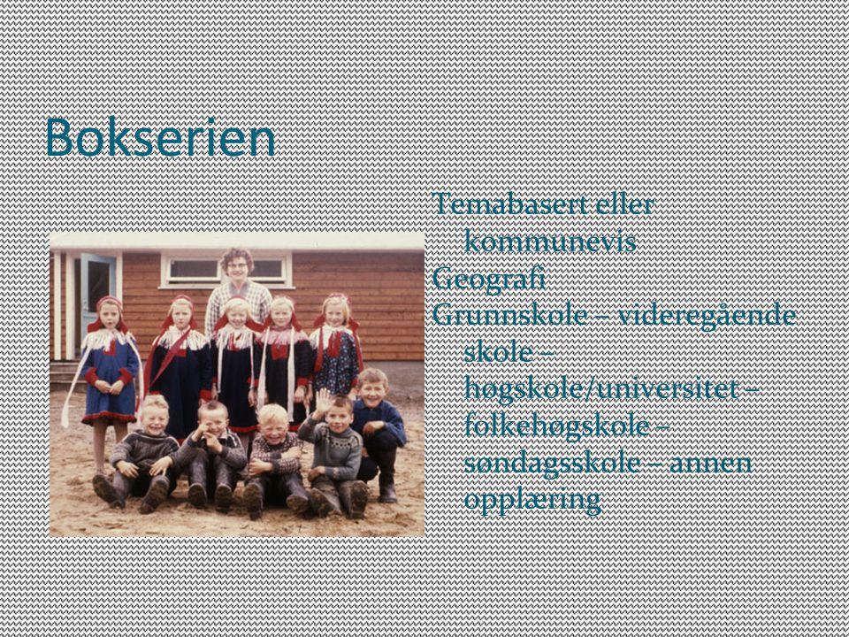 Bokserien Temabasert eller kommunevis Geografi Grunnskole – videregående skole – høgskole/universitet – folkehøgskole – søndagsskole – annen opplæring