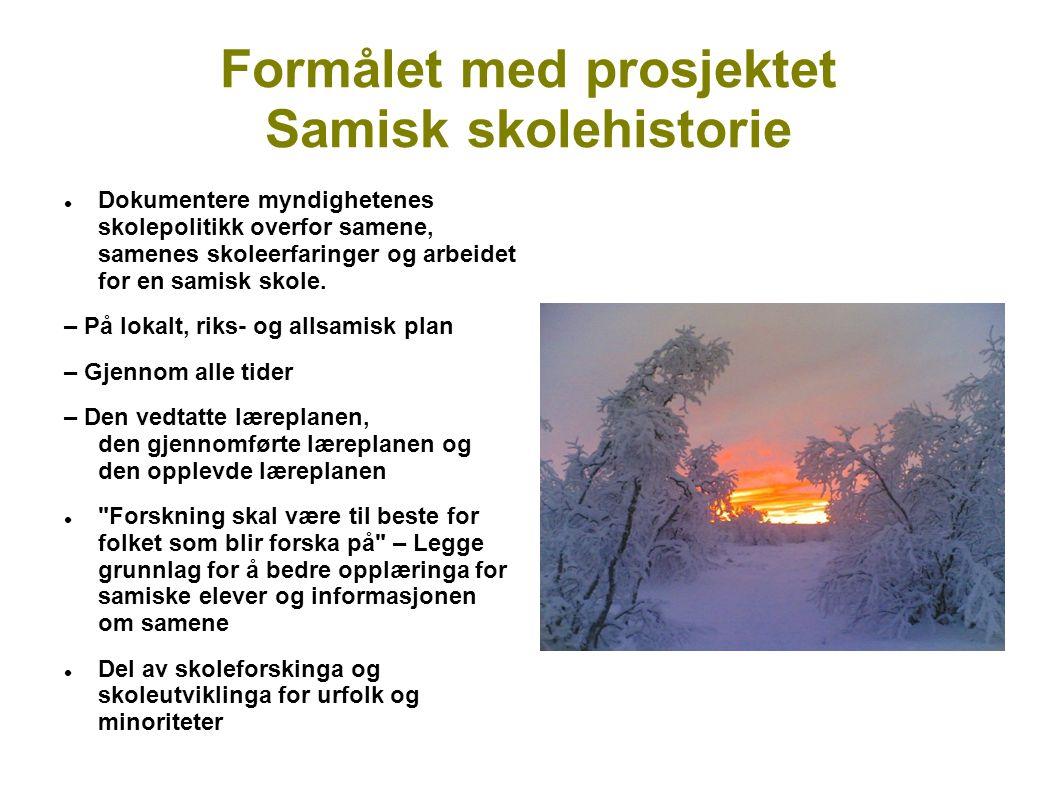 Formålet med prosjektet Samisk skolehistorie Dokumentere myndighetenes skolepolitikk overfor samene, samenes skoleerfaringer og arbeidet for en samisk